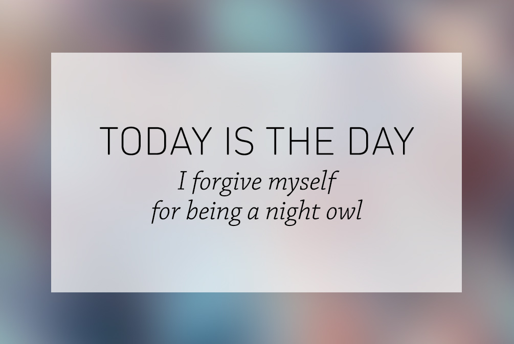 Today is the day I forgive myself for being a night owl.