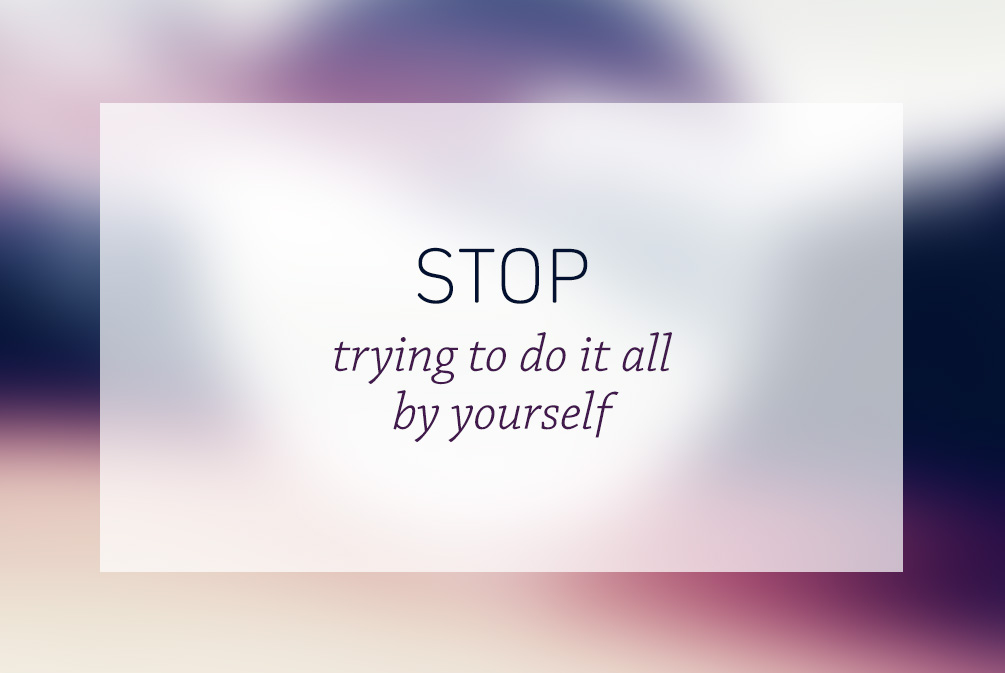 Stop trying to do it all by yourself
