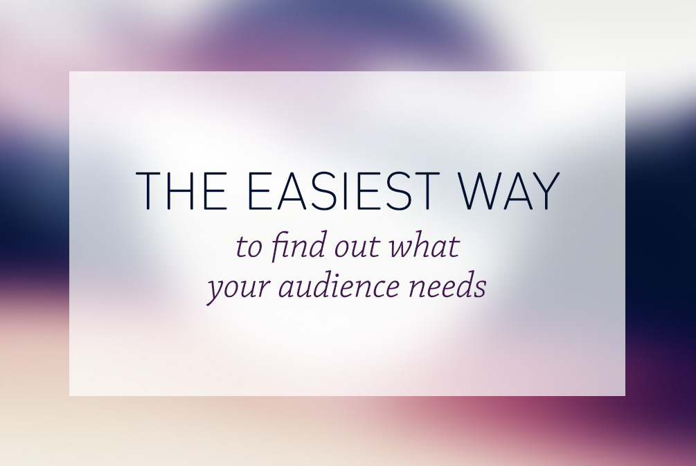 The easiest way to find out what your audience needs