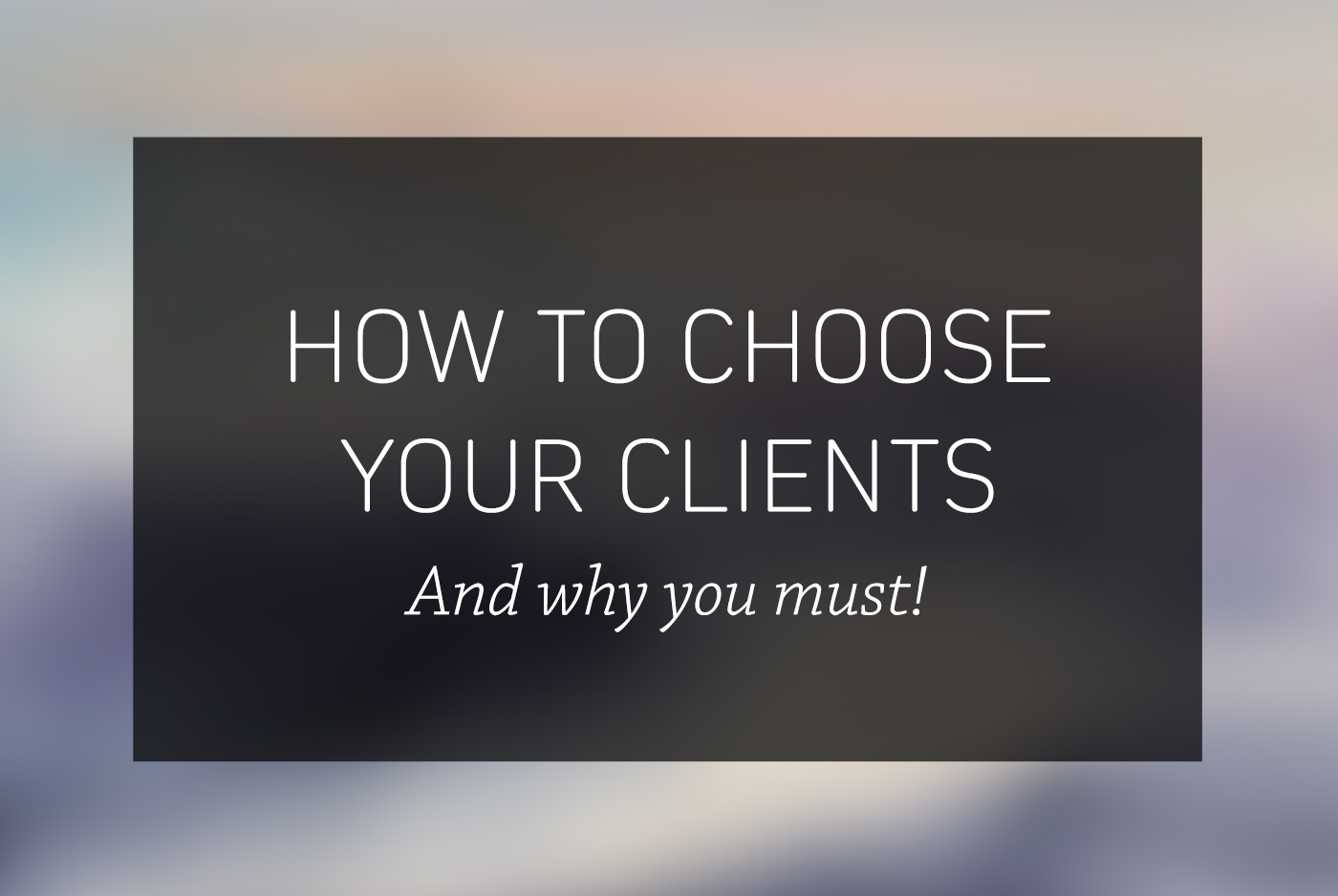 How to choose your clients wisely (and why you must!)