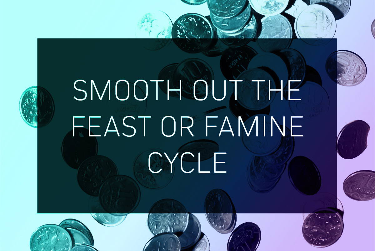Smooth out the feast or famine cycle